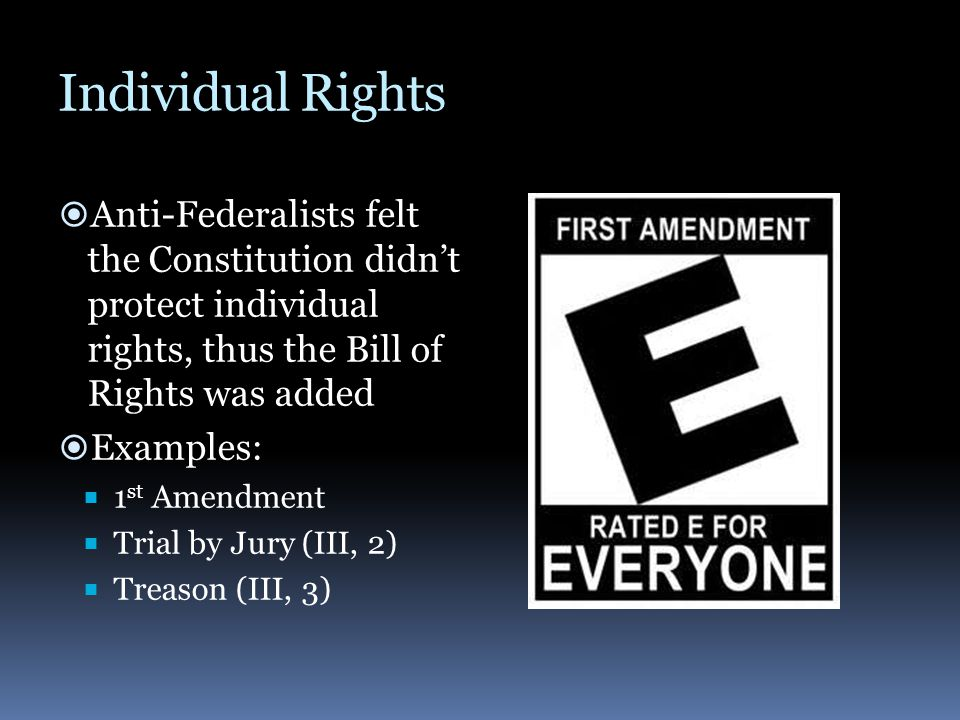 Individual Rights Anti-Federalists felt the Constitution didn't protect individual rights, thus the Bill of Rights was added.