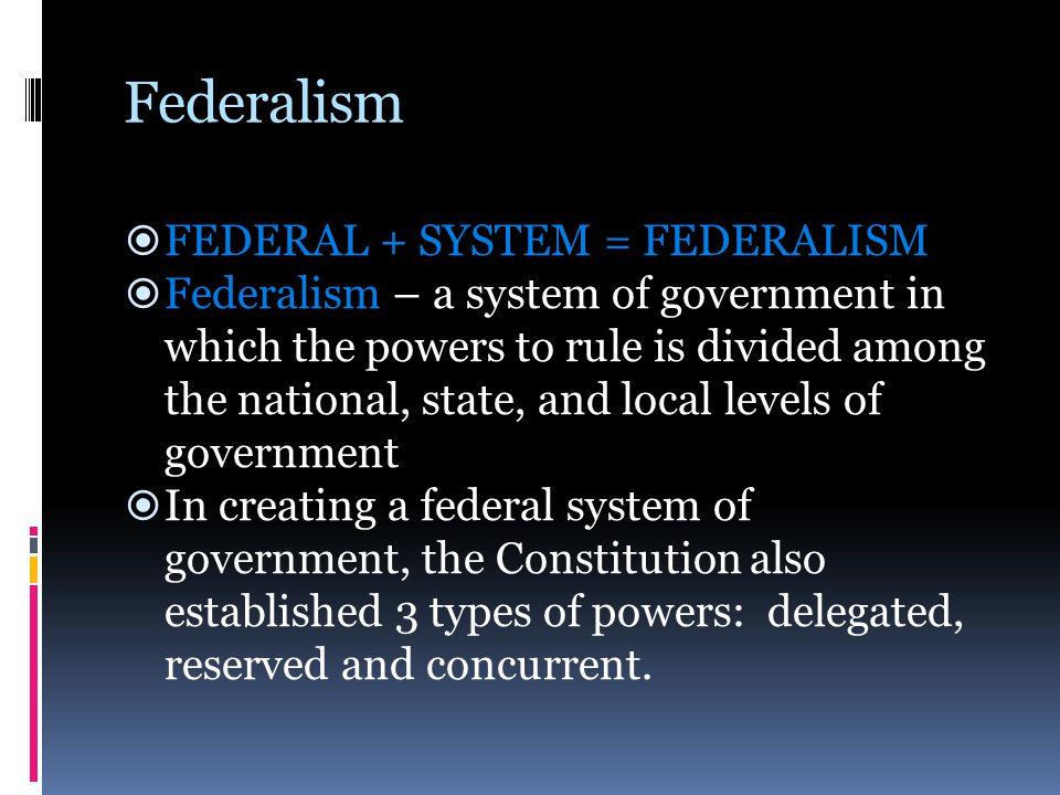 Federalism FEDERAL + SYSTEM = FEDERALISM