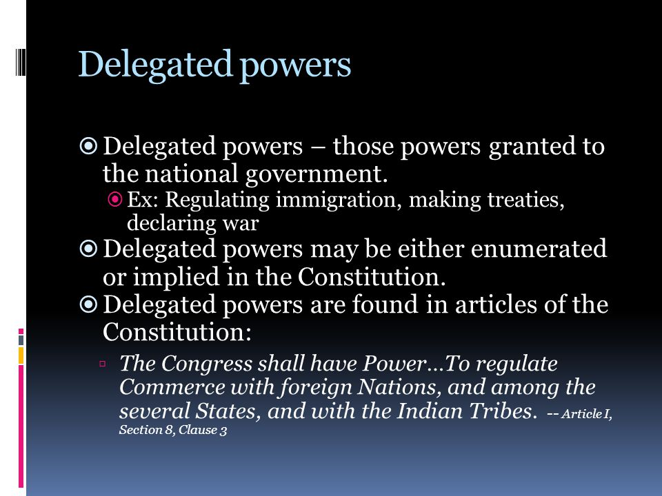 Delegated powers Delegated powers – those powers granted to the national government. Ex: Regulating immigration, making treaties, declaring war.