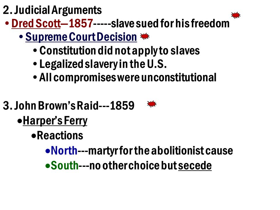 2. Judicial Arguments Dred Scott—1857-----slave sued for his freedom. Supreme Court Decision. Constitution did not apply to slaves.