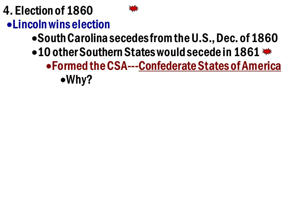 4. Election of 1860 Lincoln wins election. South Carolina secedes from the U.S., Dec. of 1860. 10 other Southern States would secede in 1861.