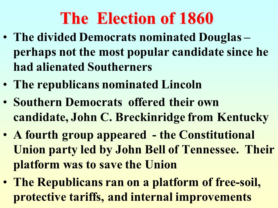 The Election of 1860 The divided Democrats nominated Douglas – perhaps not the most popular candidate since he had alienated Southerners.