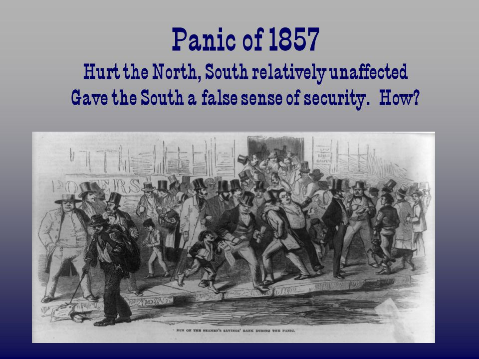 Panic of 1857 Hurt the North, South relatively unaffected Gave the South a false sense of security.