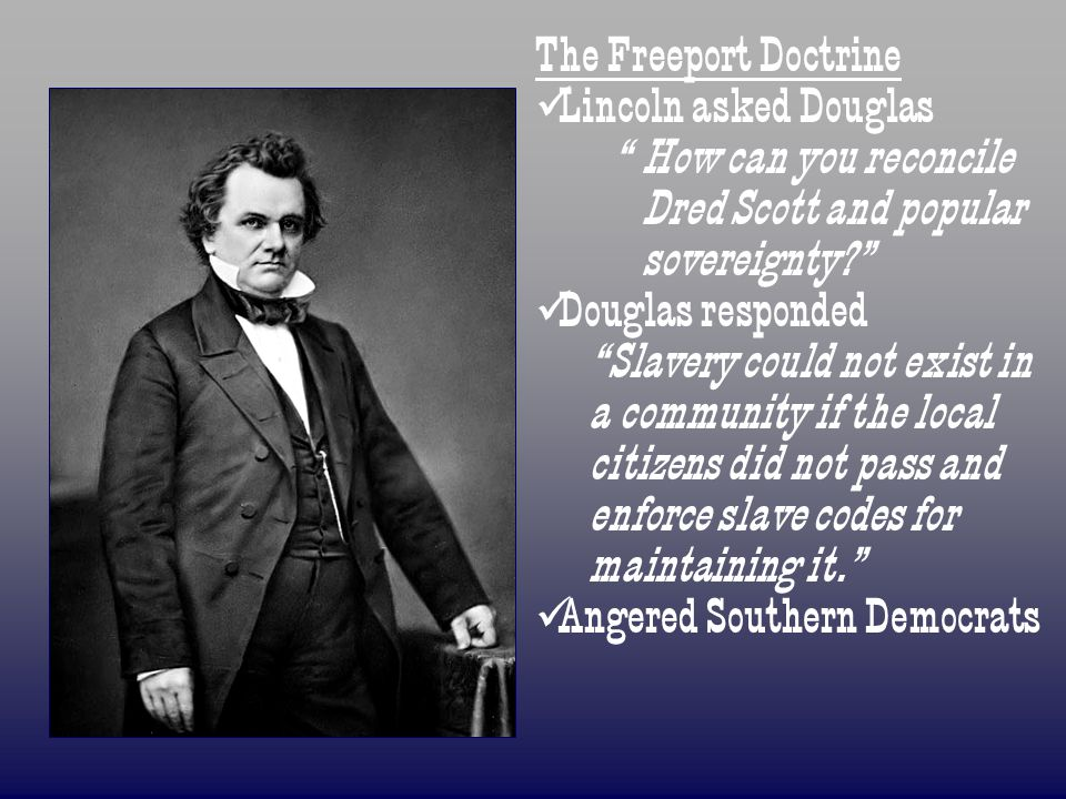 The Freeport Doctrine Lincoln asked Douglas. How can you reconcile Dred Scott and popular sovereignty