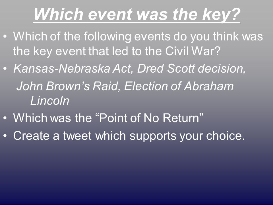 Which event was the key Which of the following events do you think was the key event that led to the Civil War