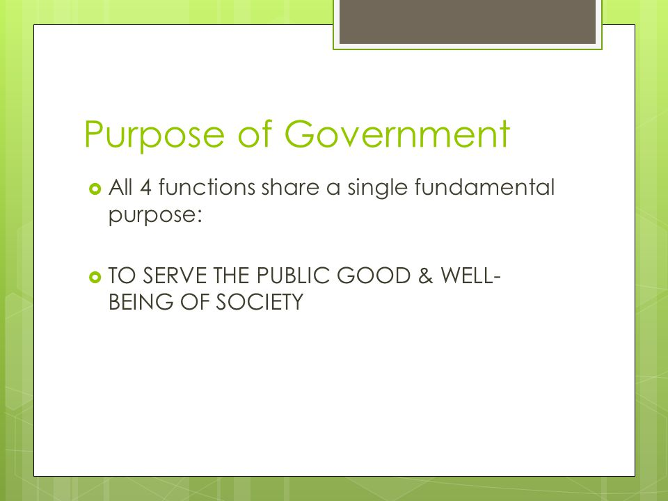 Purpose of Government All 4 functions share a single fundamental purpose: TO SERVE THE PUBLIC GOOD & WELL-BEING OF SOCIETY.