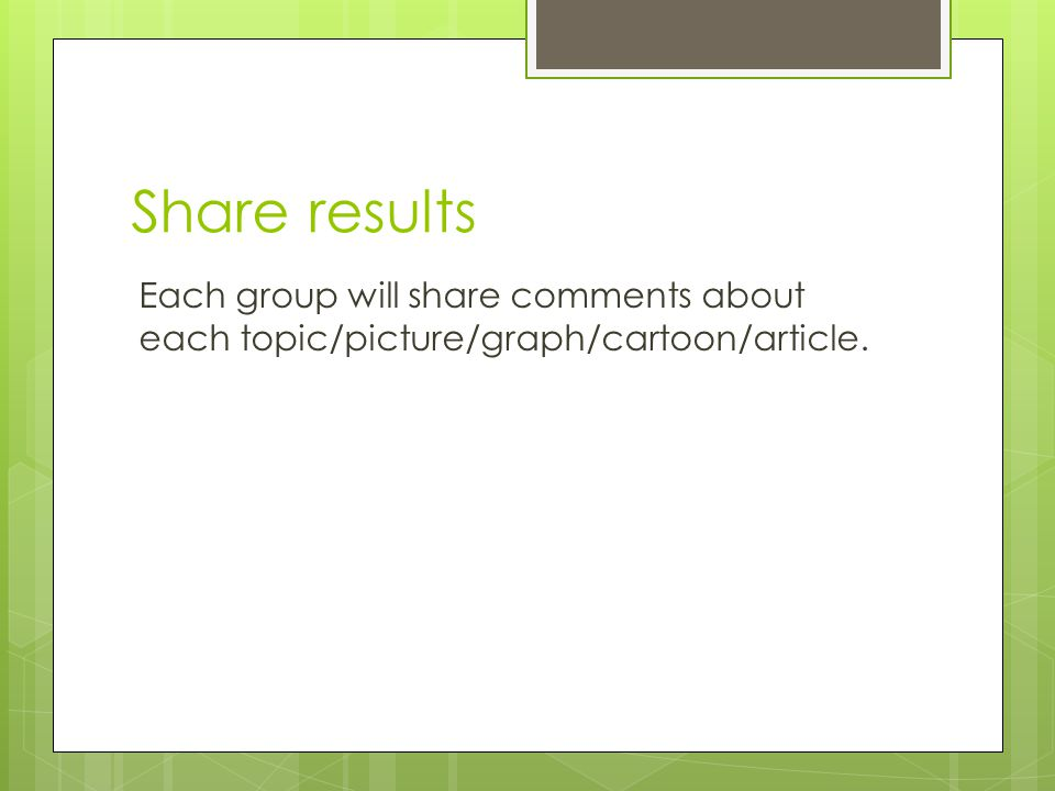 Share results Each group will share comments about each topic/picture/graph/cartoon/article.