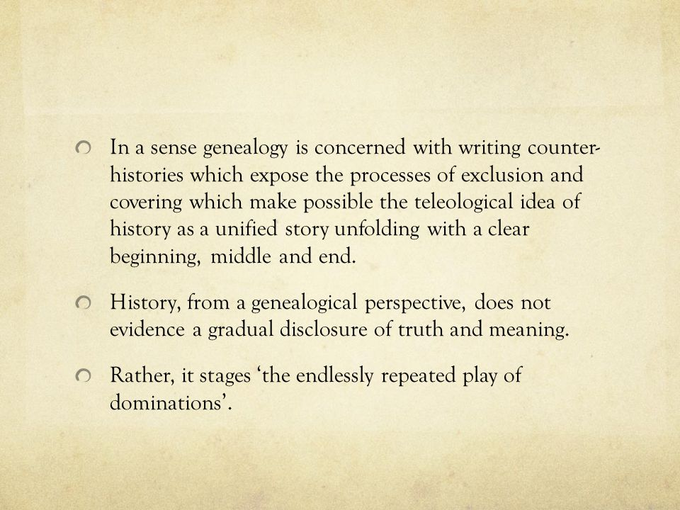 In a sense genealogy is concerned with writing counter- histories which expose the processes of exclusion and covering which make possible the teleological idea of history as a unified story unfolding with a clear beginning, middle and end.