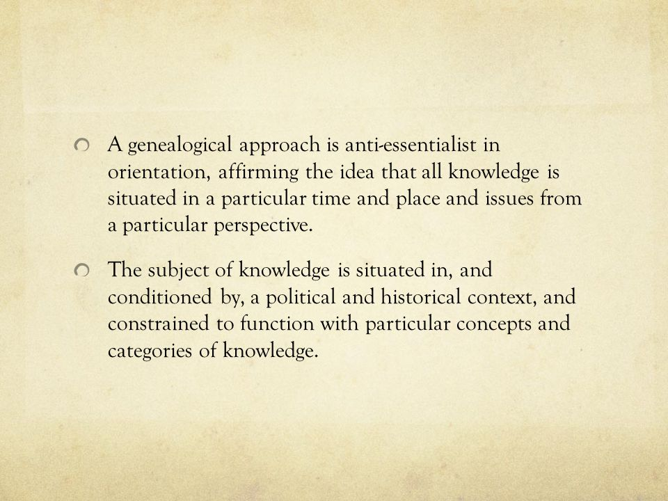 A genealogical approach is anti-essentialist in orientation, affirming the idea that all knowledge is situated in a particular time and place and issues from a particular perspective.
