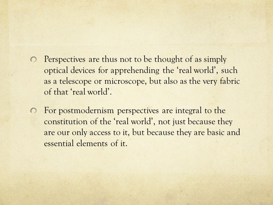 Perspectives are thus not to be thought of as simply optical devices for apprehending the 'real world', such as a telescope or microscope, but also as the very fabric of that 'real world'.