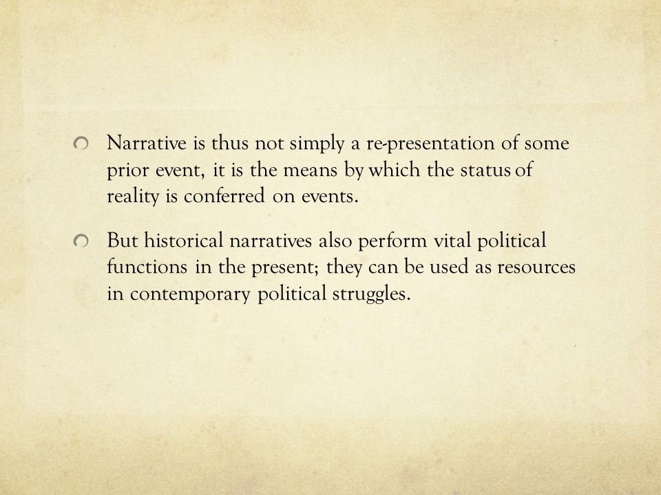 Narrative is thus not simply a re-presentation of some prior event, it is the means by which the status of reality is conferred on events.