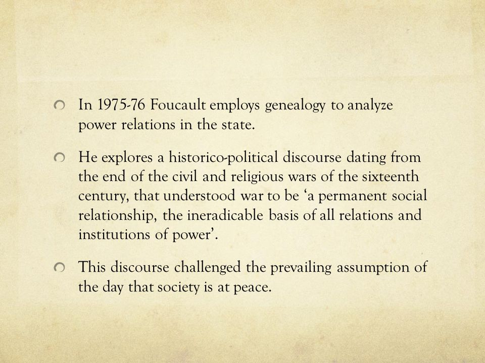 In 1975-76 Foucault employs genealogy to analyze power relations in the state.