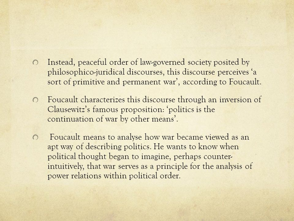 Instead, peaceful order of law-governed society posited by philosophico-juridical discourses, this discourse perceives 'a sort of primitive and permanent war', according to Foucault.