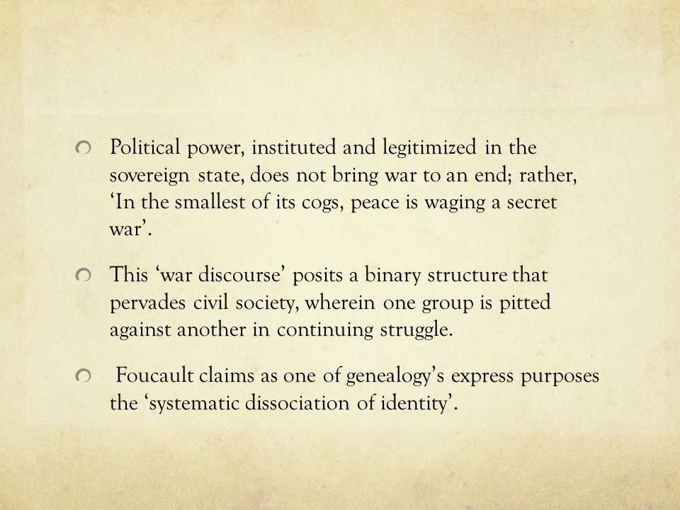 Political power, instituted and legitimized in the sovereign state, does not bring war to an end; rather, 'In the smallest of its cogs, peace is waging a secret war'.