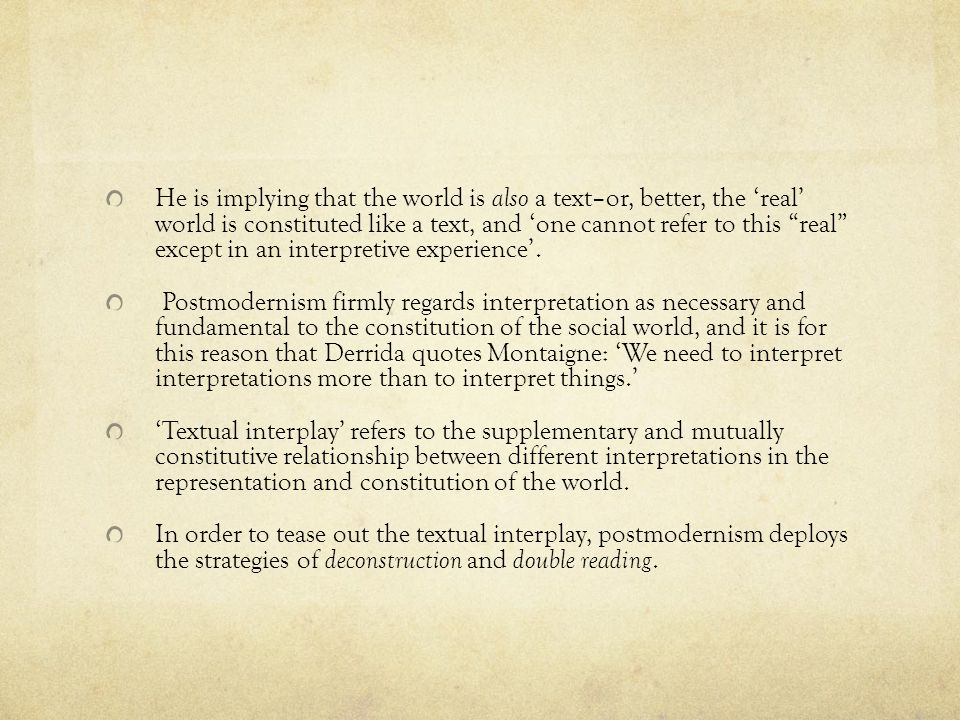 He is implying that the world is also a text–or, better, the 'real' world is constituted like a text, and 'one cannot refer to this real except in an interpretive experience'.
