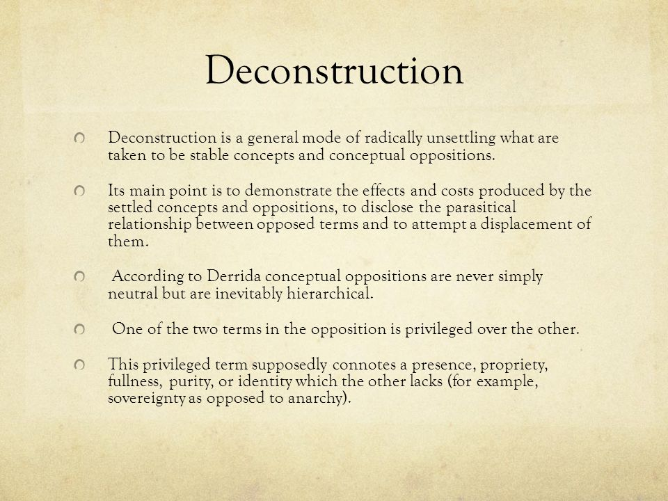 Deconstruction Deconstruction is a general mode of radically unsettling what are taken to be stable concepts and conceptual oppositions.