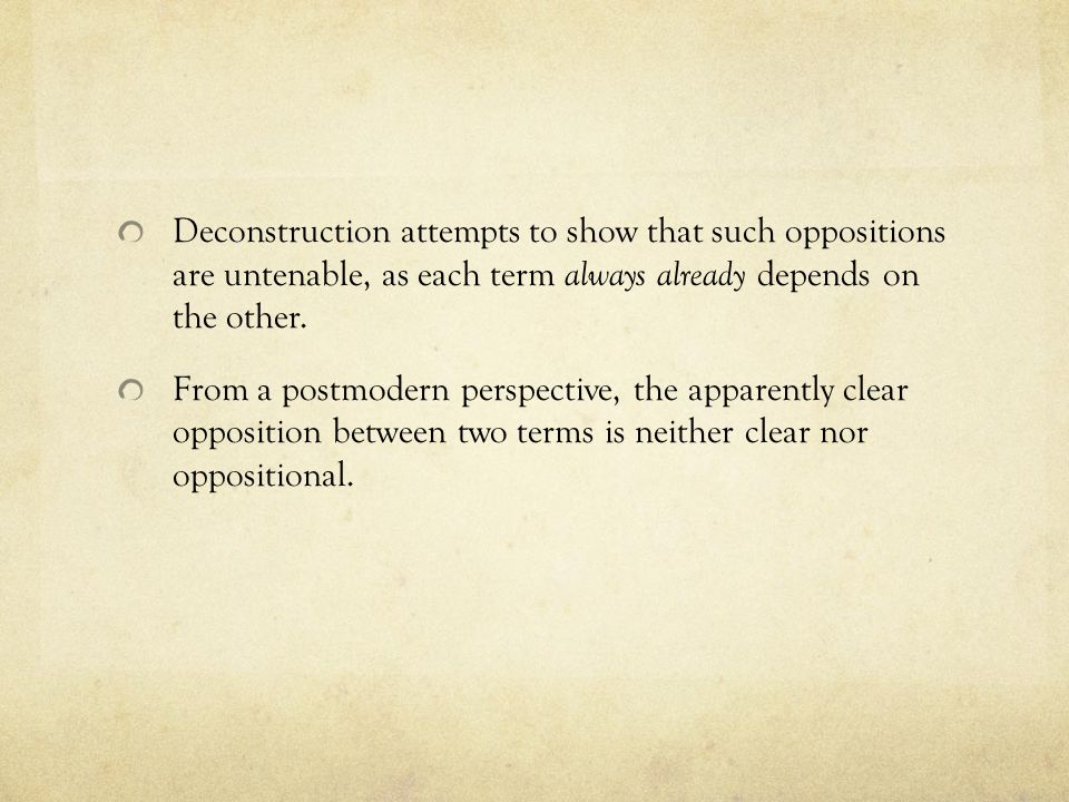 Deconstruction attempts to show that such oppositions are untenable, as each term always already depends on the other.