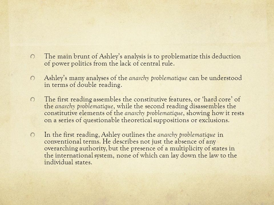 The main brunt of Ashley's analysis is to problematize this deduction of power politics from the lack of central rule.