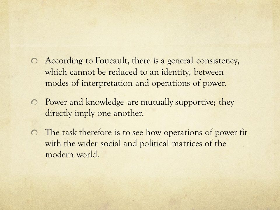 According to Foucault, there is a general consistency, which cannot be reduced to an identity, between modes of interpretation and operations of power.