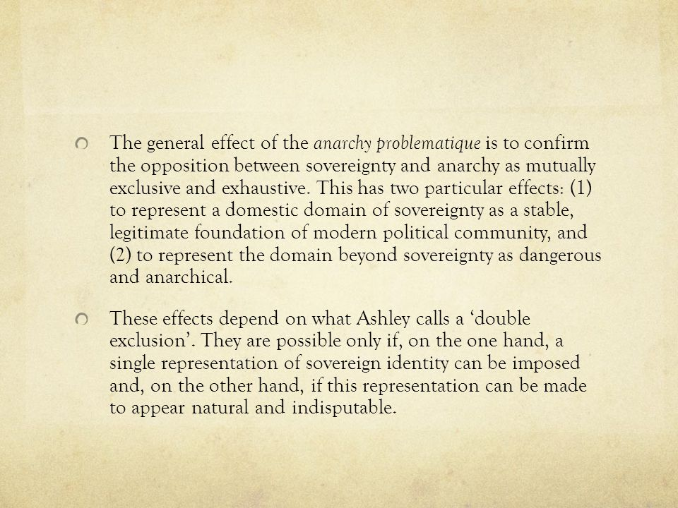 The general effect of the anarchy problematique is to confirm the opposition between sovereignty and anarchy as mutually exclusive and exhaustive. This has two particular effects: (1) to represent a domestic domain of sovereignty as a stable, legitimate foundation of modern political community, and (2) to represent the domain beyond sovereignty as dangerous and anarchical.