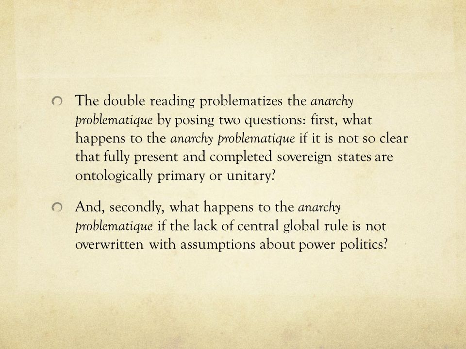The double reading problematizes the anarchy problematique by posing two questions: first, what happens to the anarchy problematique if it is not so clear that fully present and completed sovereign states are ontologically primary or unitary