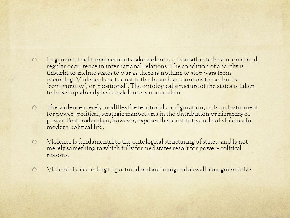 In general, traditional accounts take violent confrontation to be a normal and regular occurrence in international relations. The condition of anarchy is thought to incline states to war as there is nothing to stop wars from occurring. Violence is not constitutive in such accounts as these, but is 'configurative', or 'positional'. The ontological structure of the states is taken to be set up already before violence is undertaken.