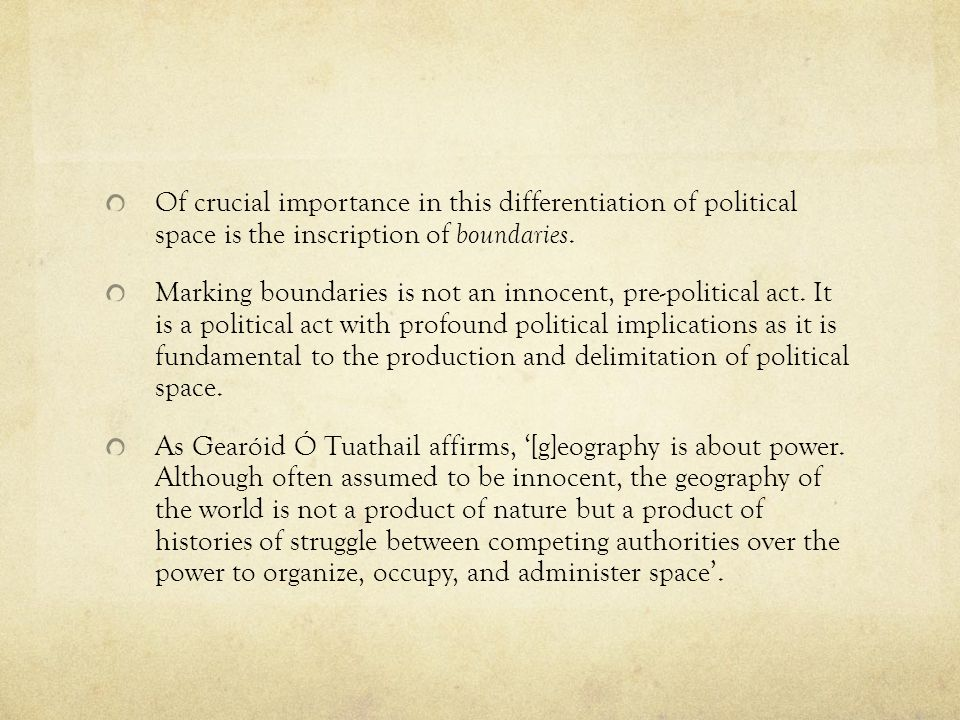Of crucial importance in this differentiation of political space is the inscription of boundaries.
