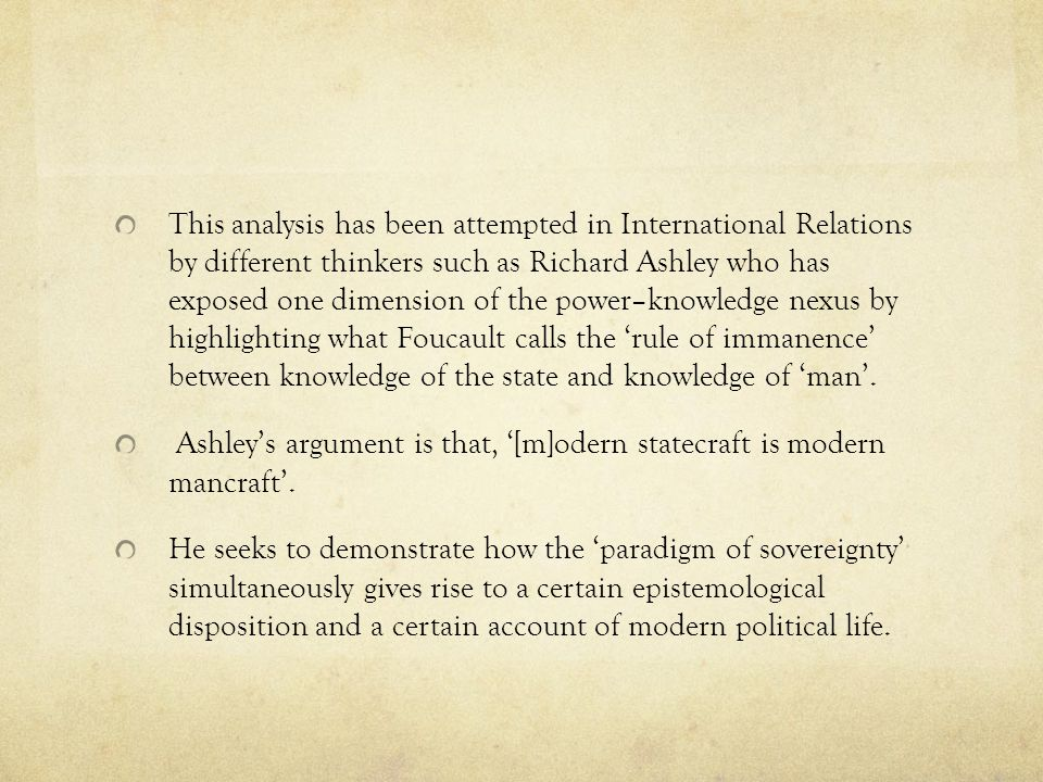 This analysis has been attempted in International Relations by different thinkers such as Richard Ashley who has exposed one dimension of the power–knowledge nexus by highlighting what Foucault calls the 'rule of immanence' between knowledge of the state and knowledge of 'man'.