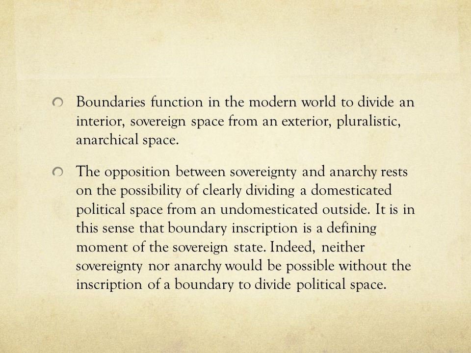 Boundaries function in the modern world to divide an interior, sovereign space from an exterior, pluralistic, anarchical space.