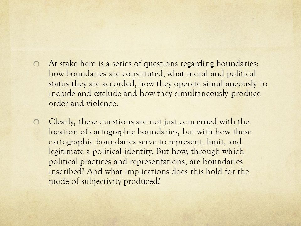 At stake here is a series of questions regarding boundaries: how boundaries are constituted, what moral and political status they are accorded, how they operate simultaneously to include and exclude and how they simultaneously produce order and violence.