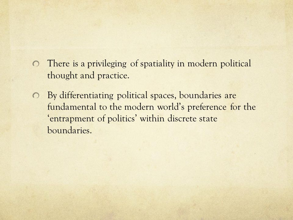 There is a privileging of spatiality in modern political thought and practice.
