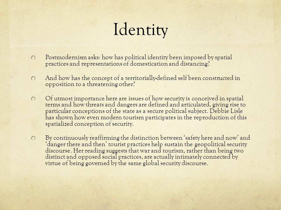 Identity Postmodernism asks: how has political identity been imposed by spatial practices and representations of domestication and distancing