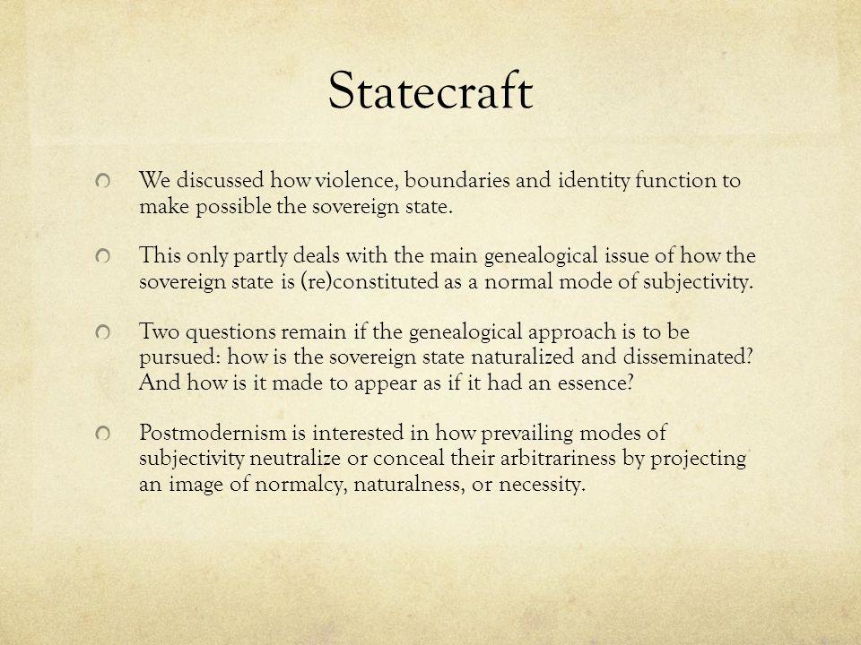 Statecraft We discussed how violence, boundaries and identity function to make possible the sovereign state.