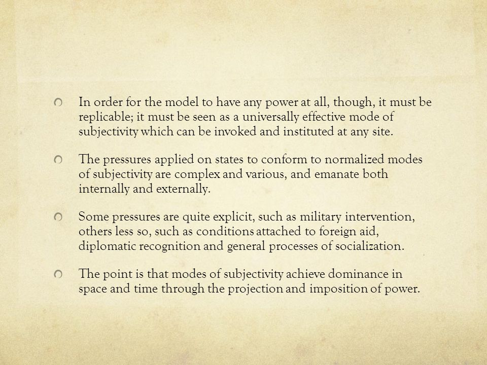 In order for the model to have any power at all, though, it must be replicable; it must be seen as a universally effective mode of subjectivity which can be invoked and instituted at any site.