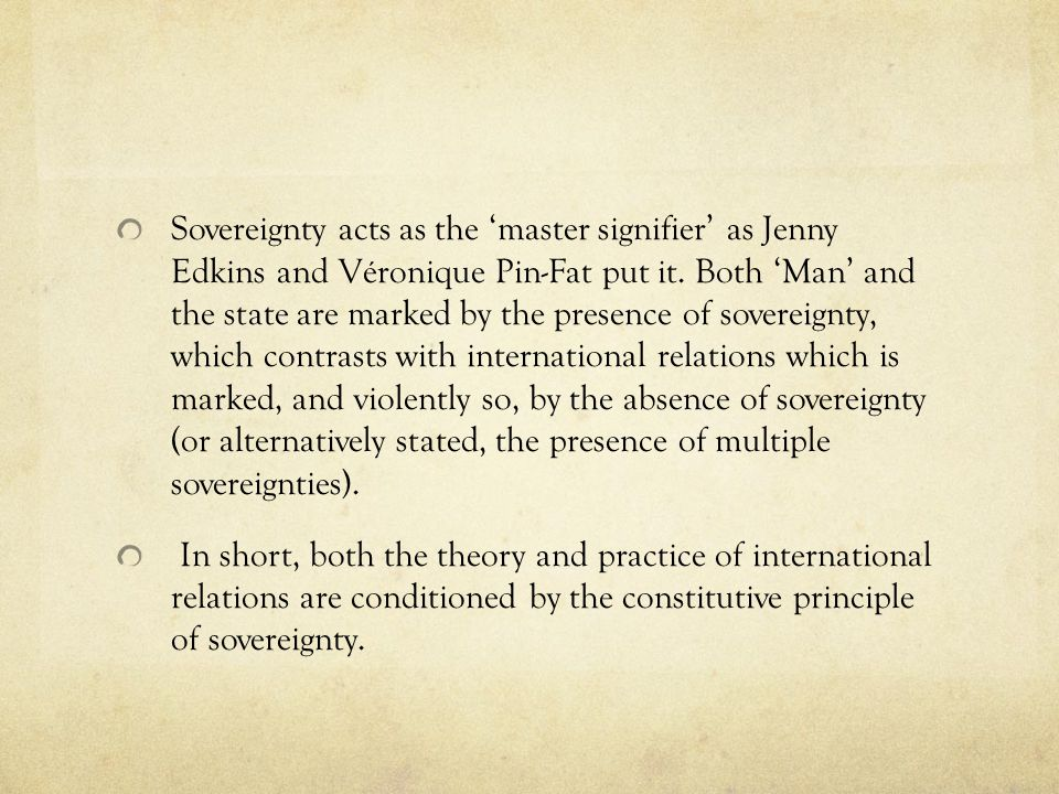 Sovereignty acts as the 'master signifier' as Jenny Edkins and Véronique Pin-Fat put it. Both 'Man' and the state are marked by the presence of sovereignty, which contrasts with international relations which is marked, and violently so, by the absence of sovereignty (or alternatively stated, the presence of multiple sovereignties).