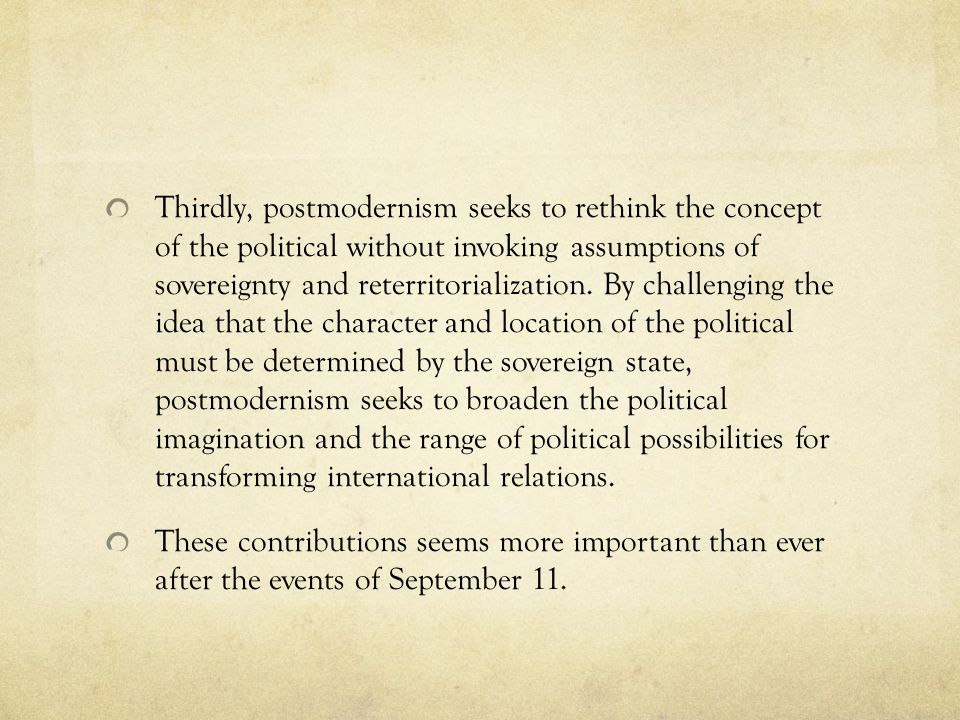 Thirdly, postmodernism seeks to rethink the concept of the political without invoking assumptions of sovereignty and reterritorialization. By challenging the idea that the character and location of the political must be determined by the sovereign state, postmodernism seeks to broaden the political imagination and the range of political possibilities for transforming international relations.