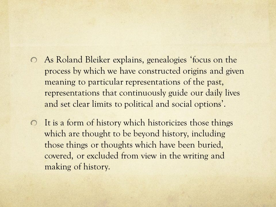 As Roland Bleiker explains, genealogies 'focus on the process by which we have constructed origins and given meaning to particular representations of the past, representations that continuously guide our daily lives and set clear limits to political and social options'.