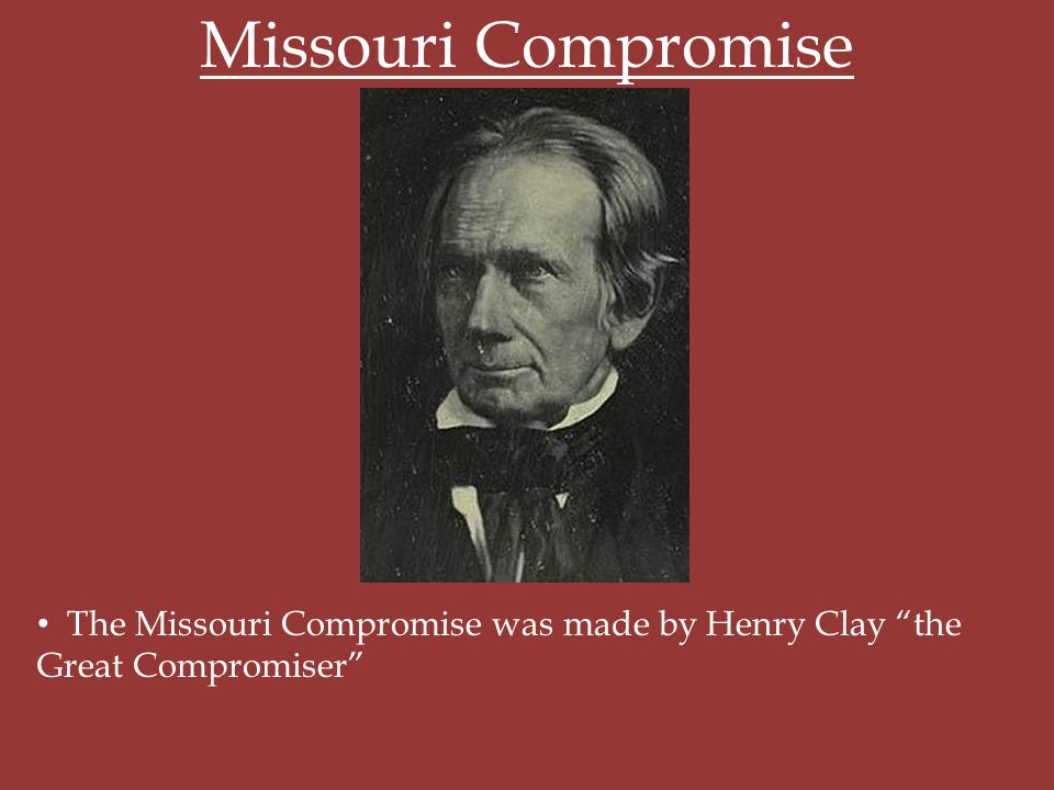Missouri Compromise The Missouri Compromise was made by Henry Clay the Great Compromiser