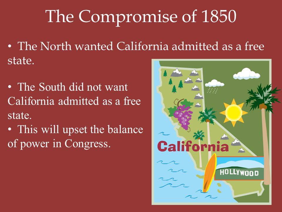 The Compromise of 1850 The North wanted California admitted as a free state. The South did not want California admitted as a free state.