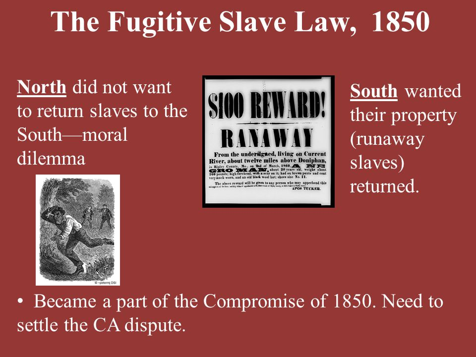 The Fugitive Slave Law, 1850 North did not want to return slaves to the South—moral dilemma. South wanted their property (runaway slaves) returned.