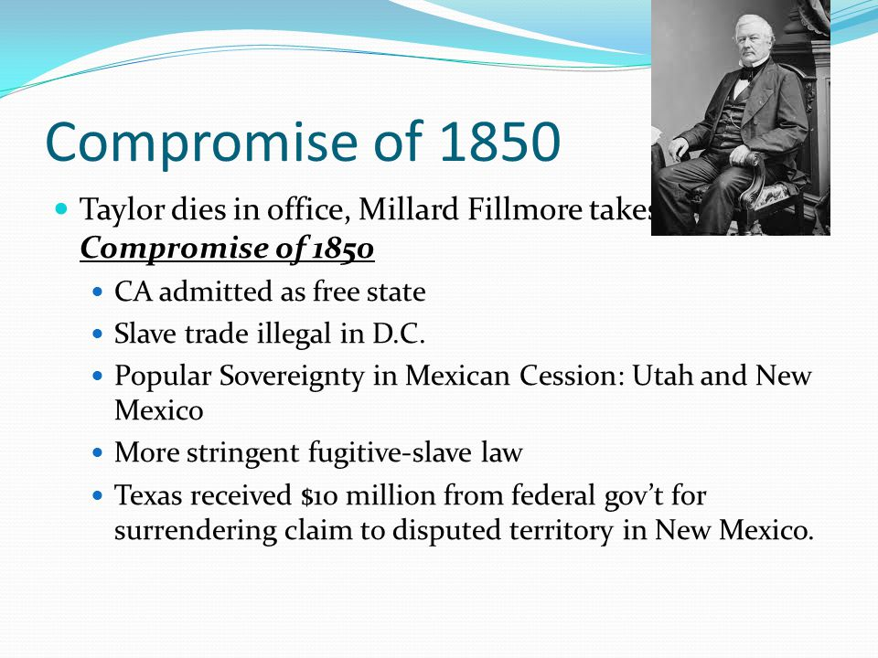 Compromise of 1850 Taylor dies in office, Millard Fillmore takes office, signs Compromise of 1850. CA admitted as free state.