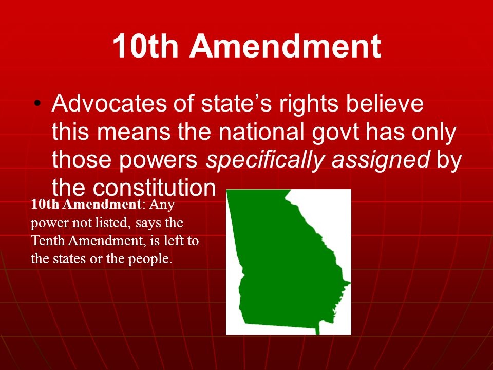 10th Amendment Advocates of state's rights believe this means the national govt has only those powers specifically assigned by the constitution.