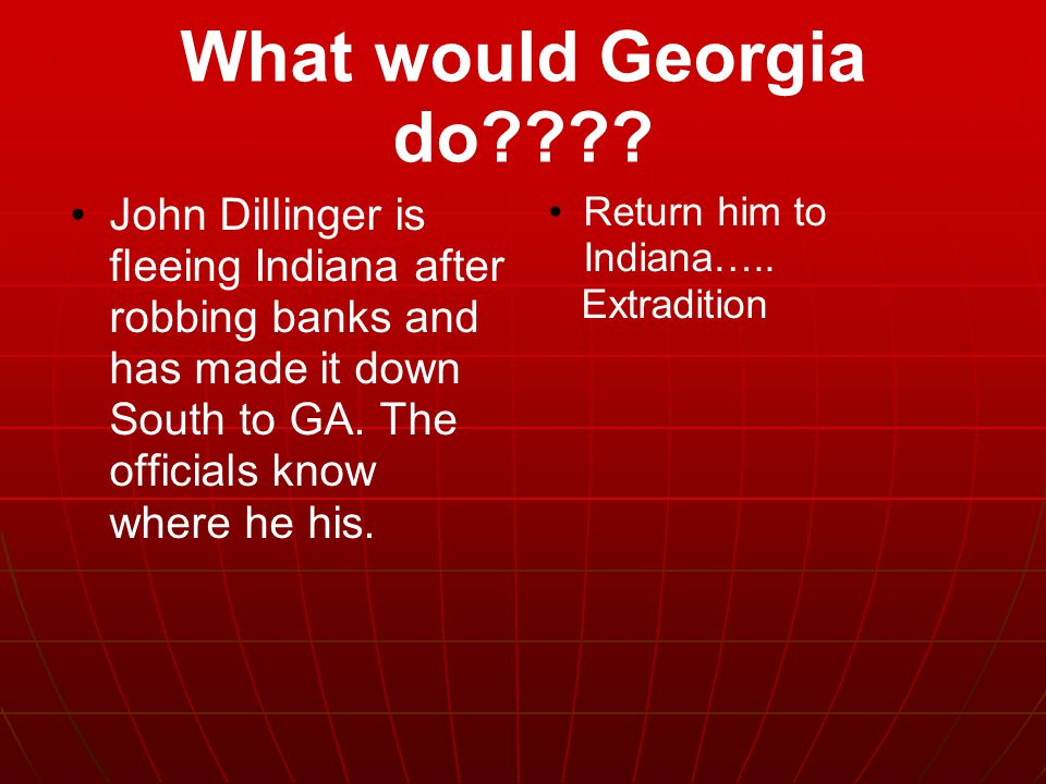 What would Georgia do John Dillinger is fleeing Indiana after robbing banks and has made it down South to GA. The officials know where he his.