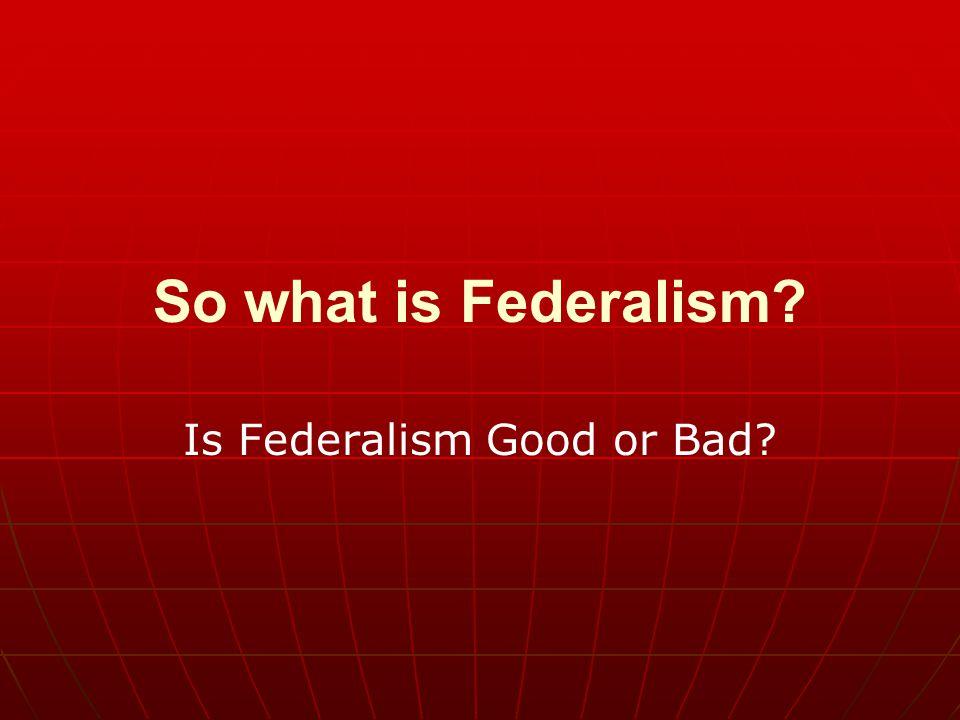 Is Federalism Good or Bad