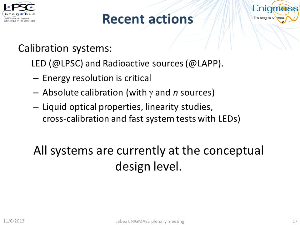 Recent actions Calibration systems: LED (@LPSC) and Radioactive sources (@LAPP). Energy resolution is critical.