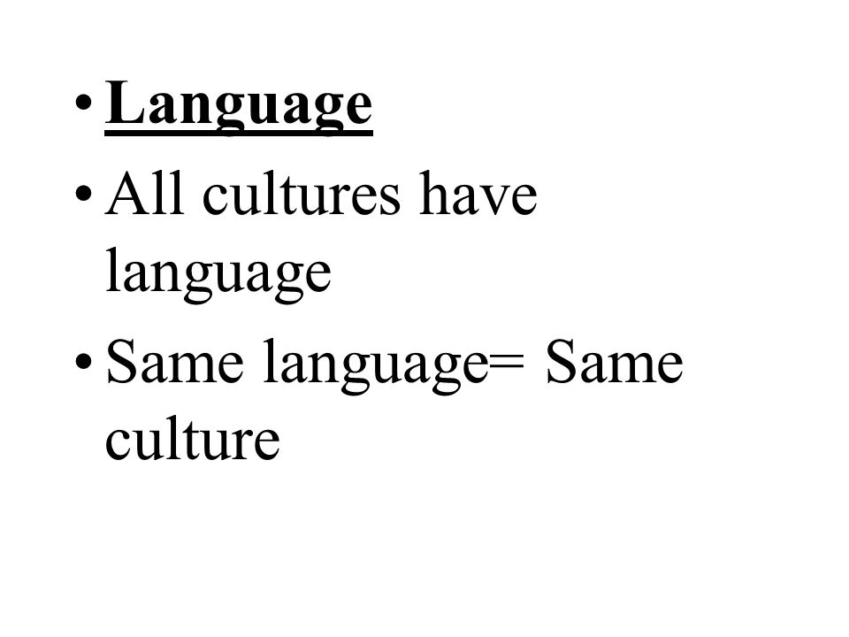 Language All cultures have language Same language= Same culture