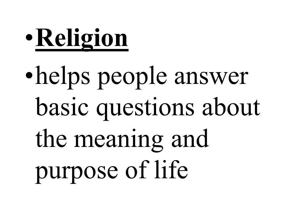 Religion helps people answer basic questions about the meaning and purpose of life