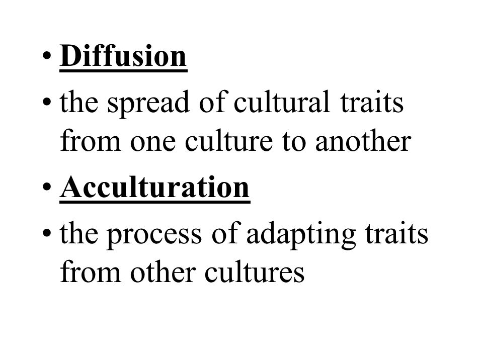 Diffusion the spread of cultural traits from one culture to another.