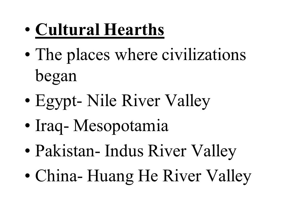 Cultural Hearths The places where civilizations began. Egypt- Nile River Valley. Iraq- Mesopotamia.