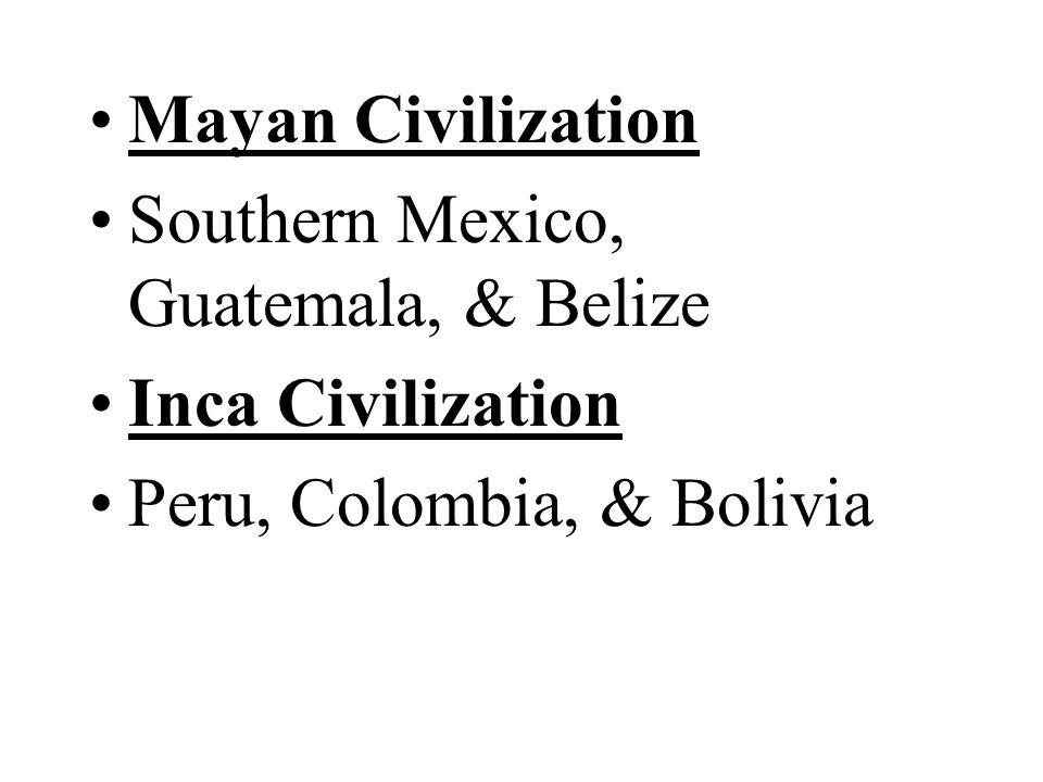 Mayan Civilization Southern Mexico, Guatemala, & Belize Inca Civilization Peru, Colombia, & Bolivia